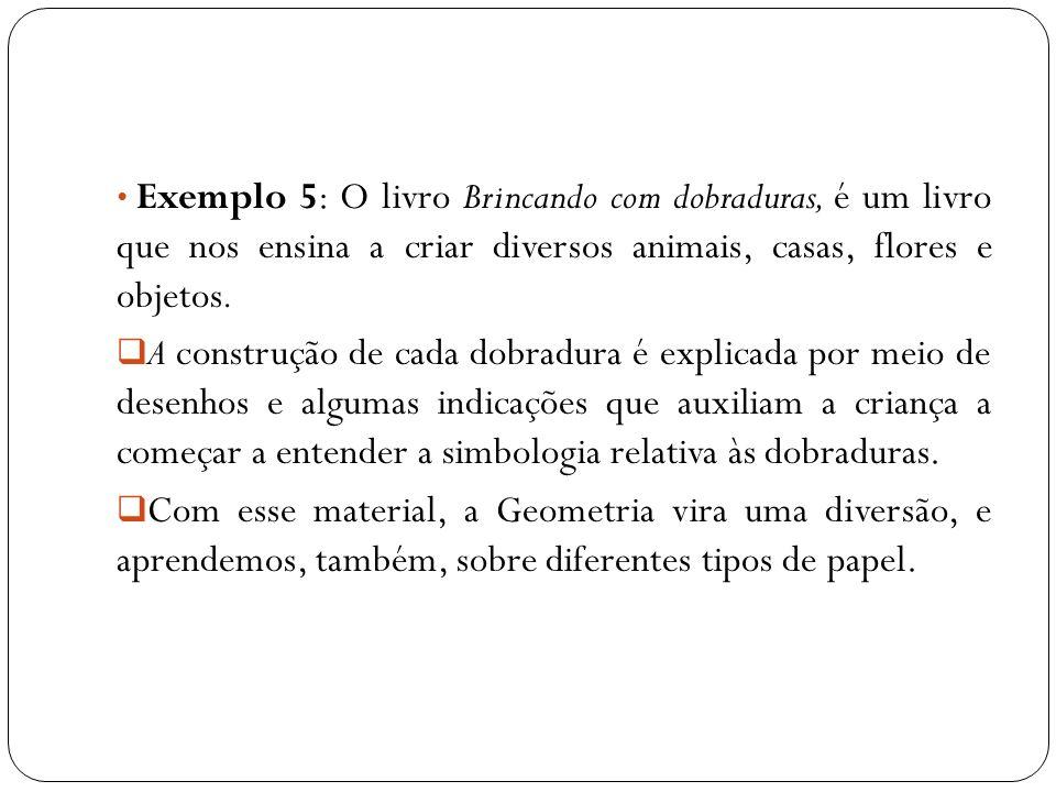 Exemplo 5: O livro Brincando com dobraduras, é um livro que nos ensina a criar diversos animais, casas, flores e objetos. A construção de cada dobradu