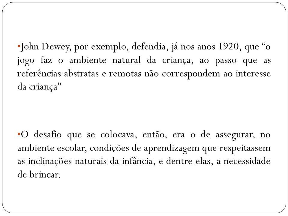 John Dewey, por exemplo, defendia, já nos anos 1920, que o jogo faz o ambiente natural da criança, ao passo que as referências abstratas e remotas não