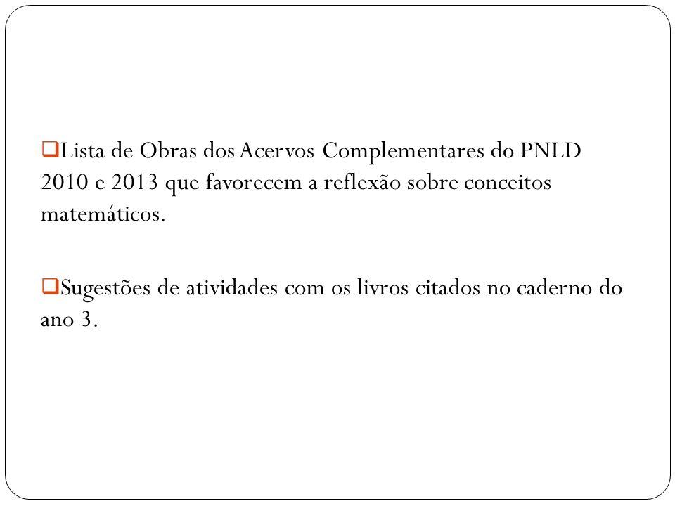 Lista de Obras dos Acervos Complementares do PNLD 2010 e 2013 que favorecem a reflexão sobre conceitos matemáticos. Sugestões de atividades com os liv