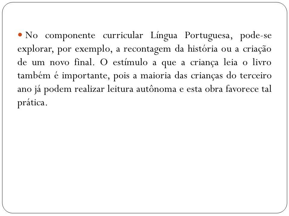 No componente curricular Língua Portuguesa, pode-se explorar, por exemplo, a recontagem da história ou a criação de um novo final. O estímulo a que a