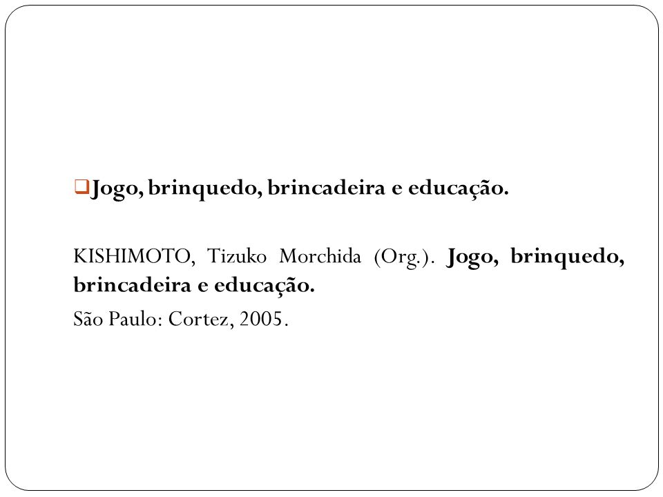 Jogo, brinquedo, brincadeira e educação. KISHIMOTO, Tizuko Morchida (Org.). Jogo, brinquedo, brincadeira e educação. São Paulo: Cortez, 2005.