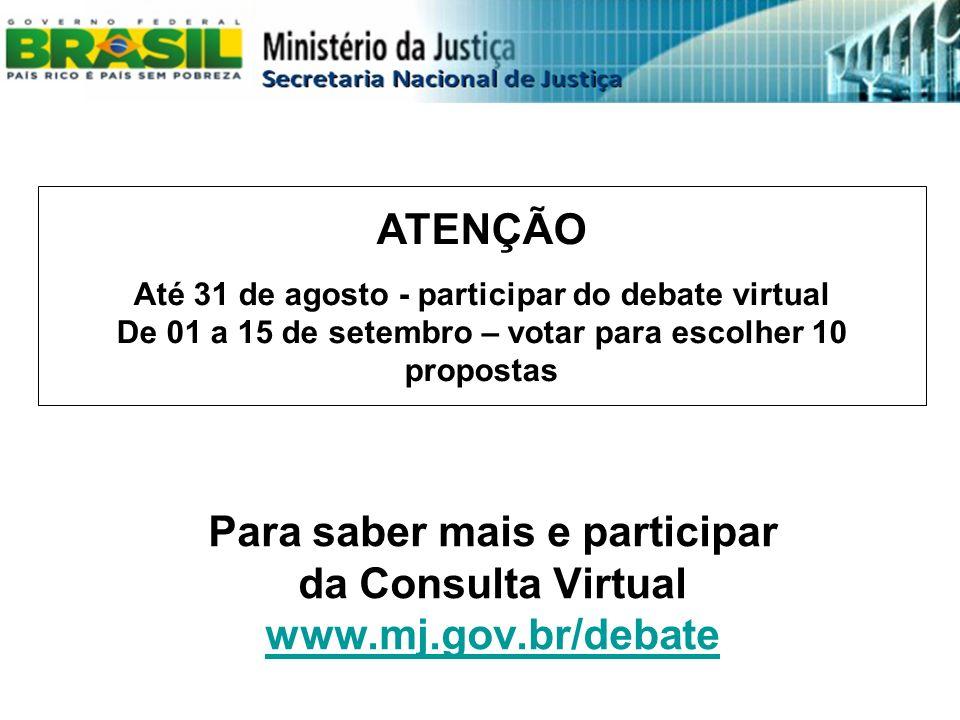 Para saber mais e participar da Consulta Virtual www.mj.gov.br/debate www.mj.gov.br/debate ATENÇÃO Até 31 de agosto - participar do debate virtual De