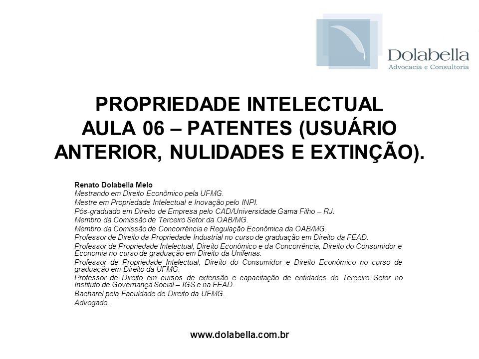 www.dolabella.com.br PROPRIEDADE INTELECTUAL AULA 06 – PATENTES (USUÁRIO ANTERIOR, NULIDADES E EXTINÇÃO). Renato Dolabella Melo Mestrando em Direito E