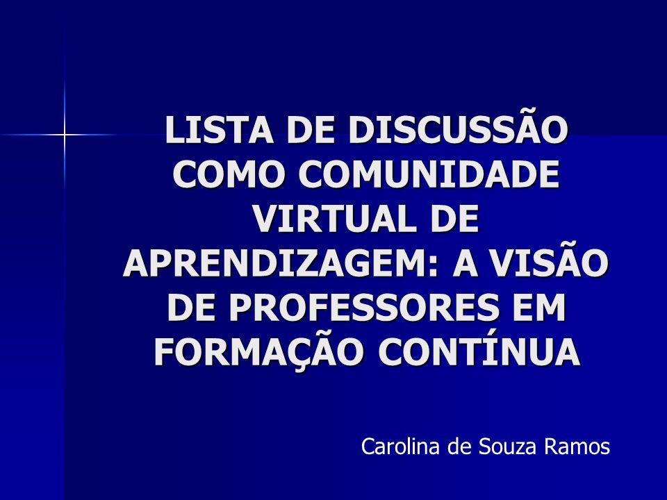 LISTA DE DISCUSSÃO COMO COMUNIDADE VIRTUAL DE APRENDIZAGEM: A VISÃO DE PROFESSORES EM FORMAÇÃO CONTÍNUA Carolina de Souza Ramos