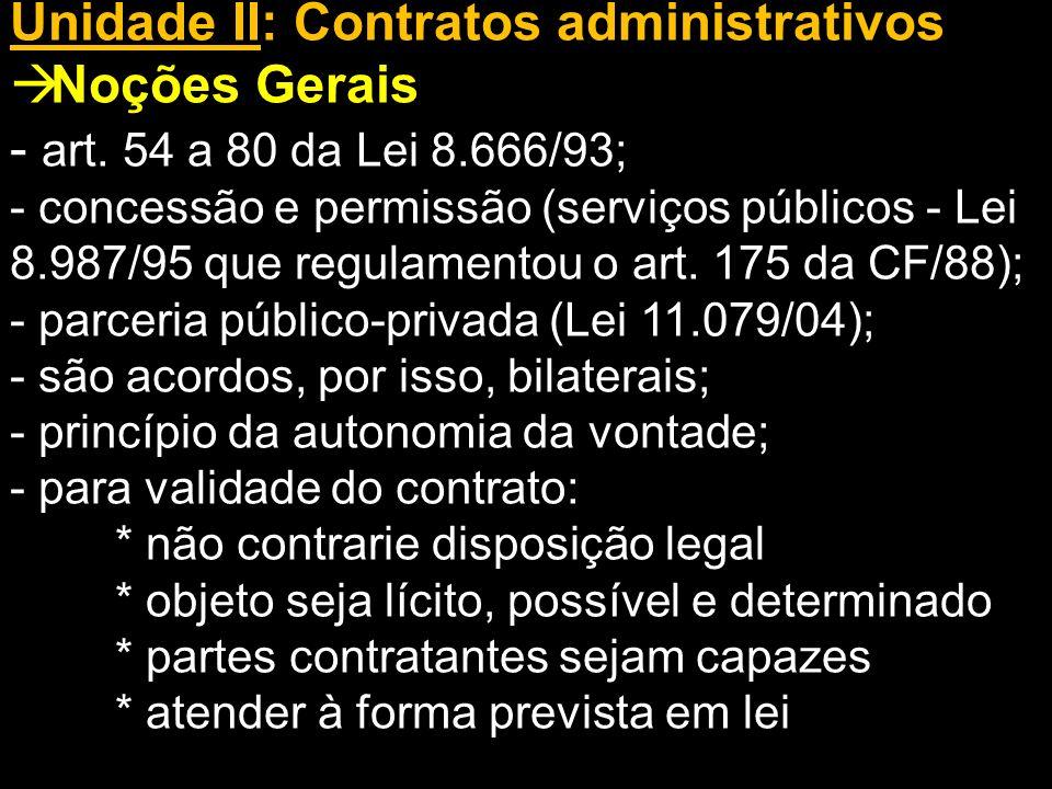 Unidade II: Contratos administrativos Noções Gerais - art. 54 a 80 da Lei 8.666/93; - concessão e permissão (serviços públicos - Lei 8.987/95 que regu