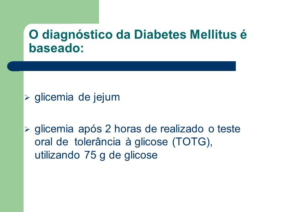 O diagnóstico da Diabetes Mellitus é baseado: glicemia de jejum glicemia após 2 horas de realizado o teste oral de tolerância à glicose (TOTG), utiliz