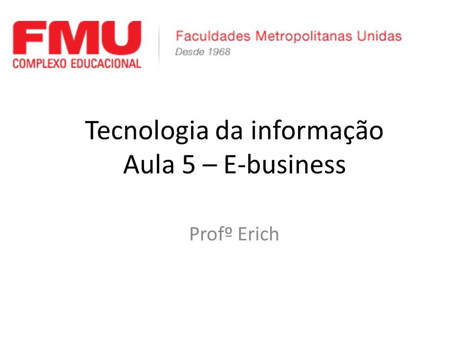 Tecnologia da informação Aula 5 – E-business Profº Erich