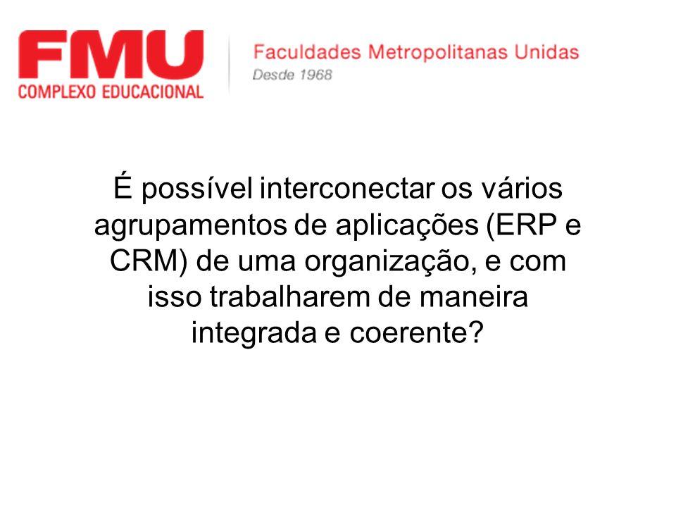 É possível interconectar os vários agrupamentos de aplicações (ERP e CRM) de uma organização, e com isso trabalharem de maneira integrada e coerente?