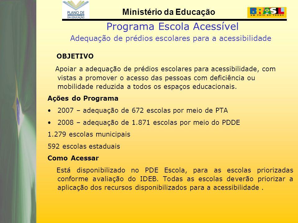 Ministério da Educação Programa Escola Acessível Adequação de prédios escolares para a acessibilidade OBJETIVO Apoiar a adequação de prédios escolares para acessibilidade, com vistas a promover o acesso das pessoas com deficiência ou mobilidade reduzida a todos os espaços educacionais.
