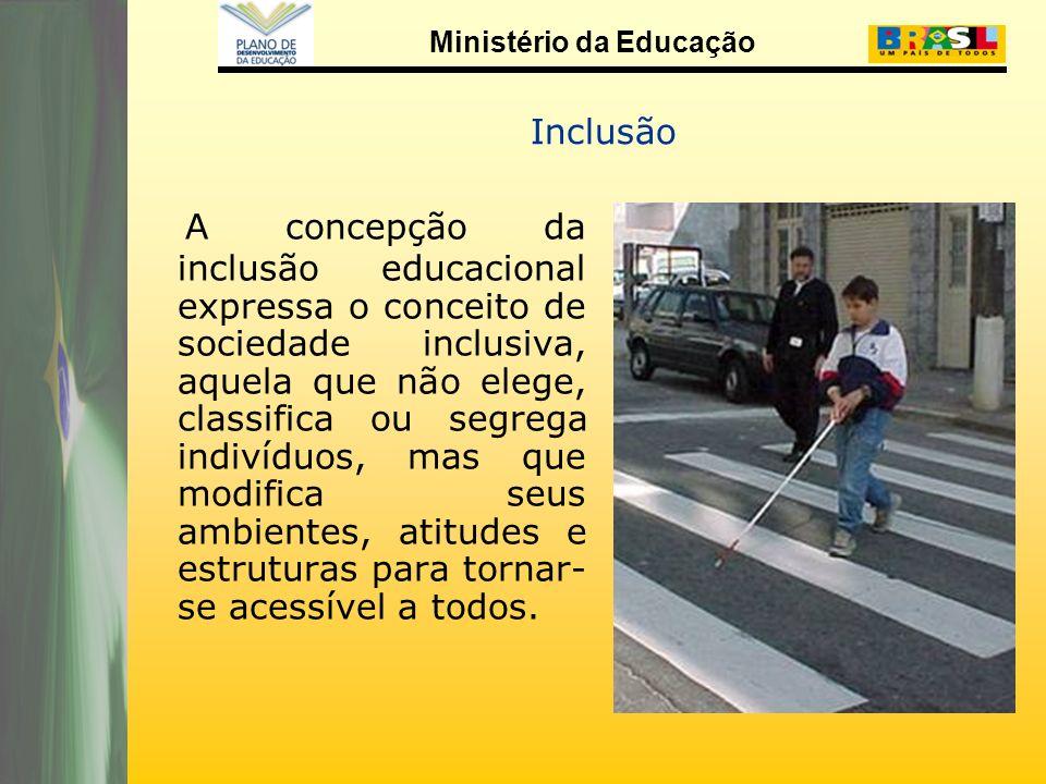 Ministério da Educação Inclusão A concepção da inclusão educacional expressa o conceito de sociedade inclusiva, aquela que não elege, classifica ou segrega indivíduos, mas que modifica seus ambientes, atitudes e estruturas para tornar- se acessível a todos.