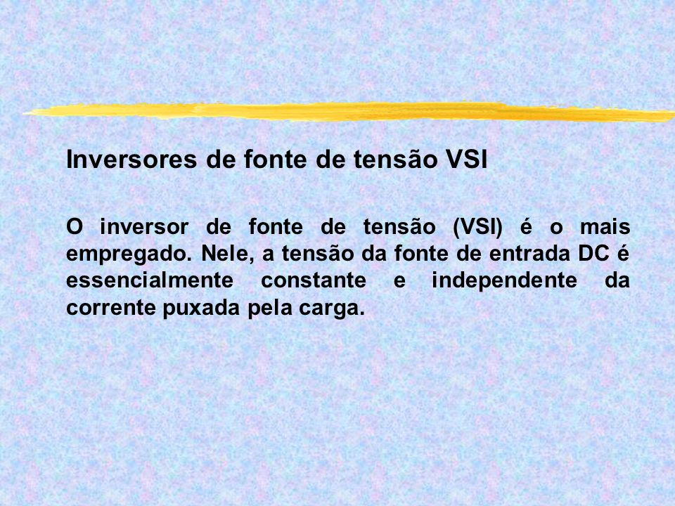 Inversores de fonte de tensão VSI O inversor de fonte de tensão (VSI) é o mais empregado. Nele, a tensão da fonte de entrada DC é essencialmente const