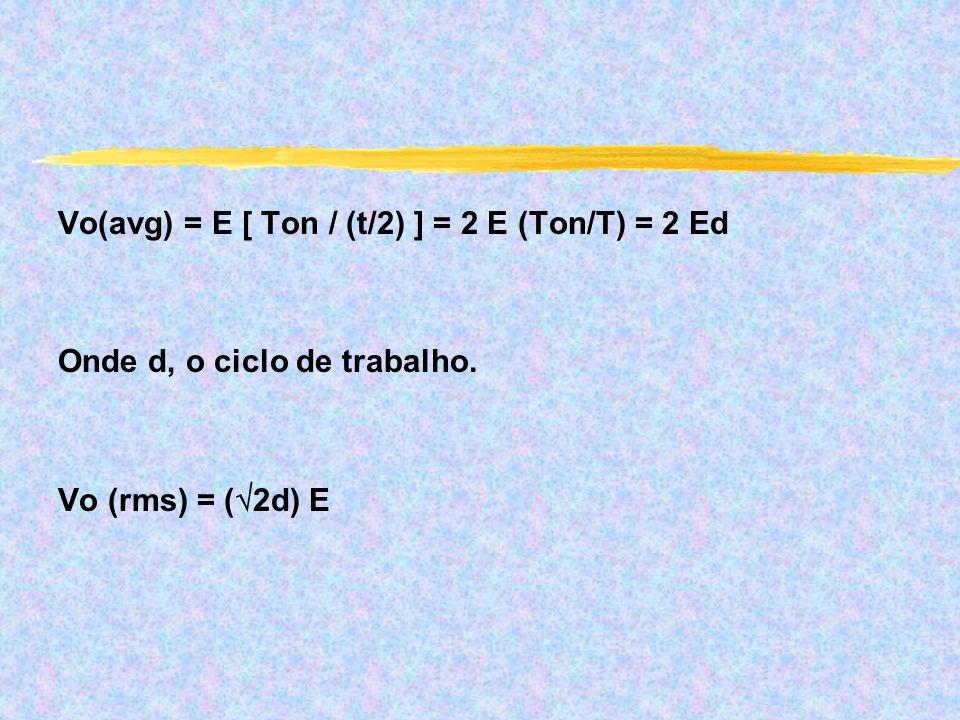 Vo(avg) = E [ Ton / (t/2) ] = 2 E (Ton/T) = 2 Ed Onde d, o ciclo de trabalho. Vo (rms) = ( 2d) E