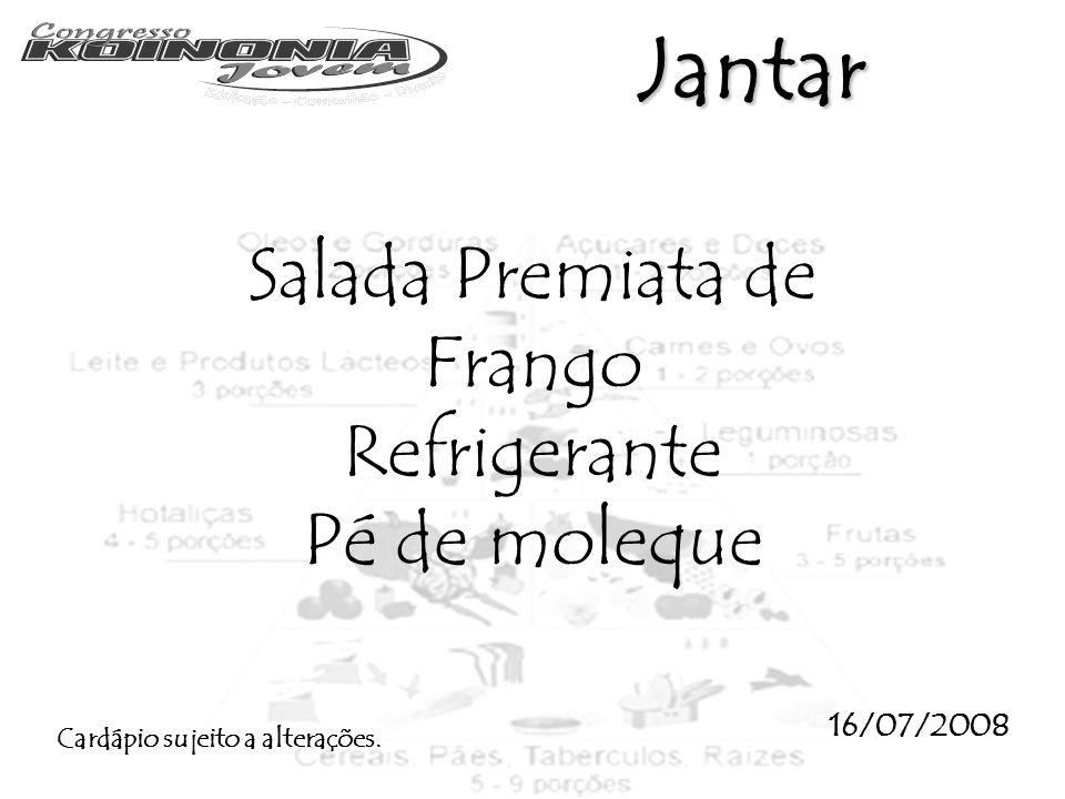 Jantar Salada Premiata de Frango Refrigerante Pé de moleque 16/07/2008 Cardápio sujeito a alterações.