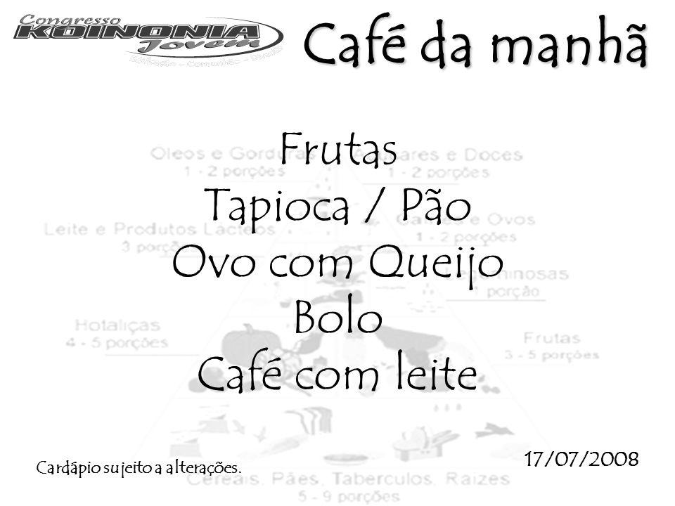 Frutas Tapioca / Pão Ovo com Queijo Bolo Café com leite 17/07/2008 Cardápio sujeito a alterações. Café da manhã