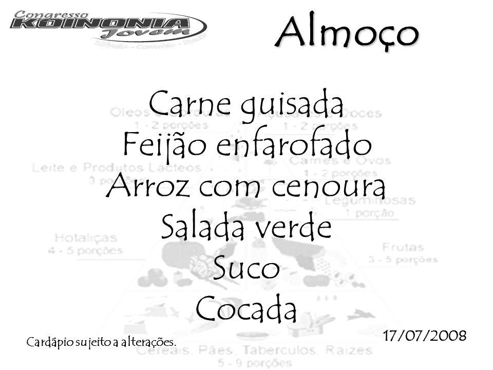 Carne guisada Feijão enfarofado Arroz com cenoura Salada verde Suco Cocada 17/07/2008 Cardápio sujeito a alterações. Almoço