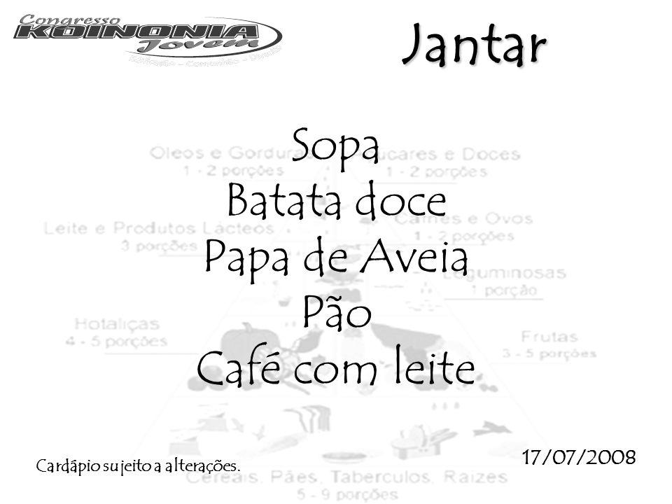 Jantar Sopa Batata doce Papa de Aveia Pão Café com leite 17/07/2008 Cardápio sujeito a alterações.