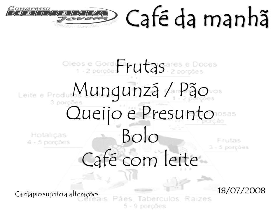 Frutas Mungunzá / Pão Queijo e Presunto Bolo Café com leite 18/07/2008 Cardápio sujeito a alterações. Café da manhã