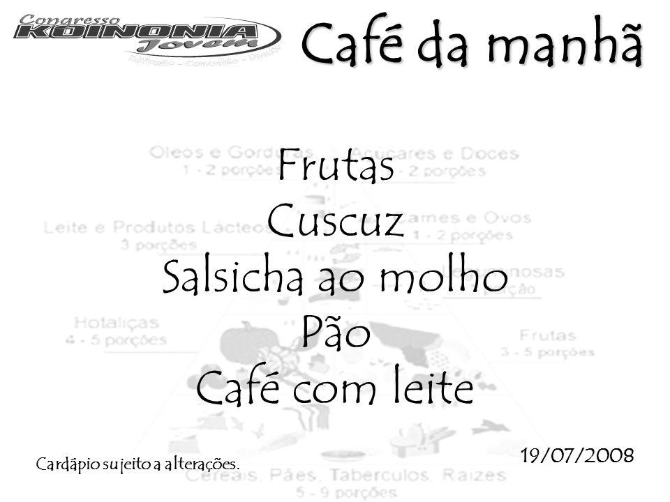 Frutas Cuscuz Salsicha ao molho Pão Café com leite 19/07/2008 Cardápio sujeito a alterações. Café da manhã