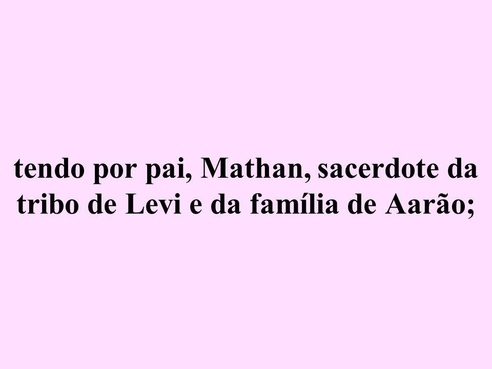 tendo por pai, Mathan, sacerdote da tribo de Levi e da família de Aarão;