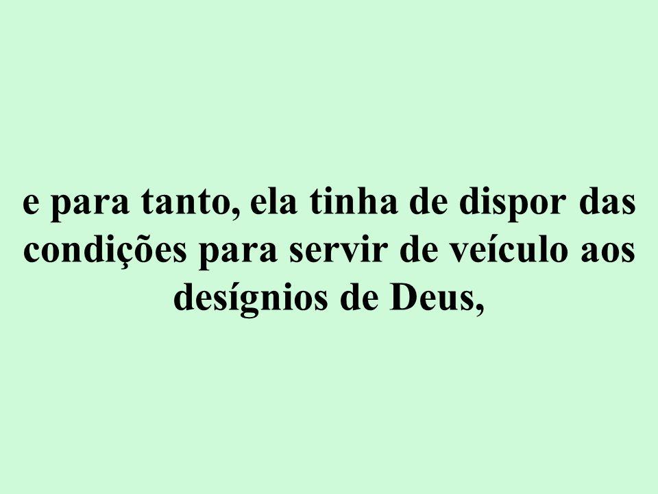 e para tanto, ela tinha de dispor das condições para servir de veículo aos desígnios de Deus,