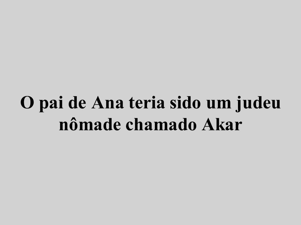 O pai de Ana teria sido um judeu nômade chamado Akar