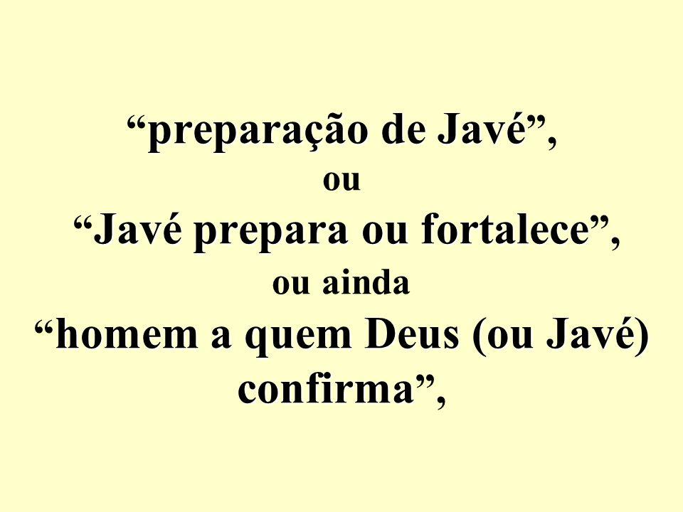 preparação de Javé Javé prepara ou fortalece homem a quem Deus (ou Javé) confirma preparação de Javé, ou Javé prepara ou fortalece, ou ainda homem a q