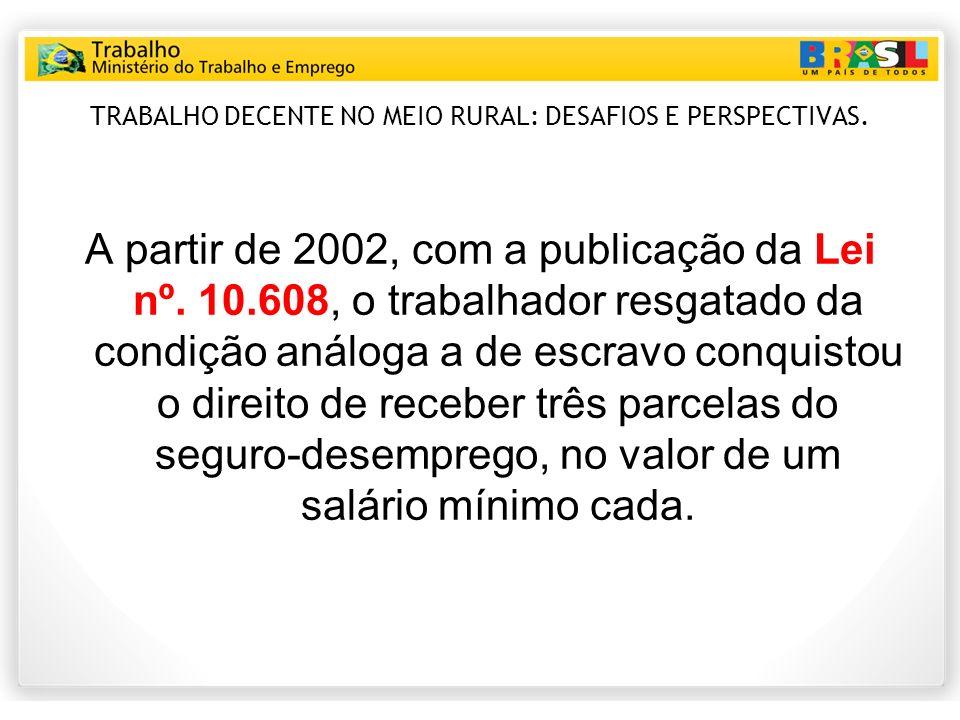 TRABALHO DECENTE NO MEIO RURAL: DESAFIOS E PERSPECTIVAS. A partir de 2002, com a publicação da Lei nº. 10.608, o trabalhador resgatado da condição aná