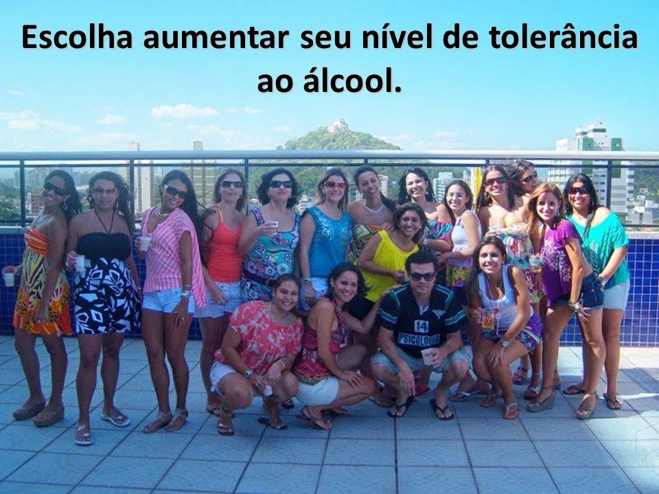 Escolha aumentar seu nível de tolerância ao álcool.