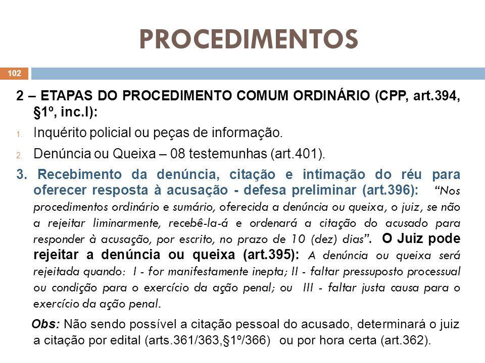 PROCEDIMENTOS 2 – ETAPAS DO PROCEDIMENTO COMUM ORDINÁRIO (CPP, art.394, §1º, inc.I): 1. Inquérito policial ou peças de informação. 2. Denúncia ou Quei