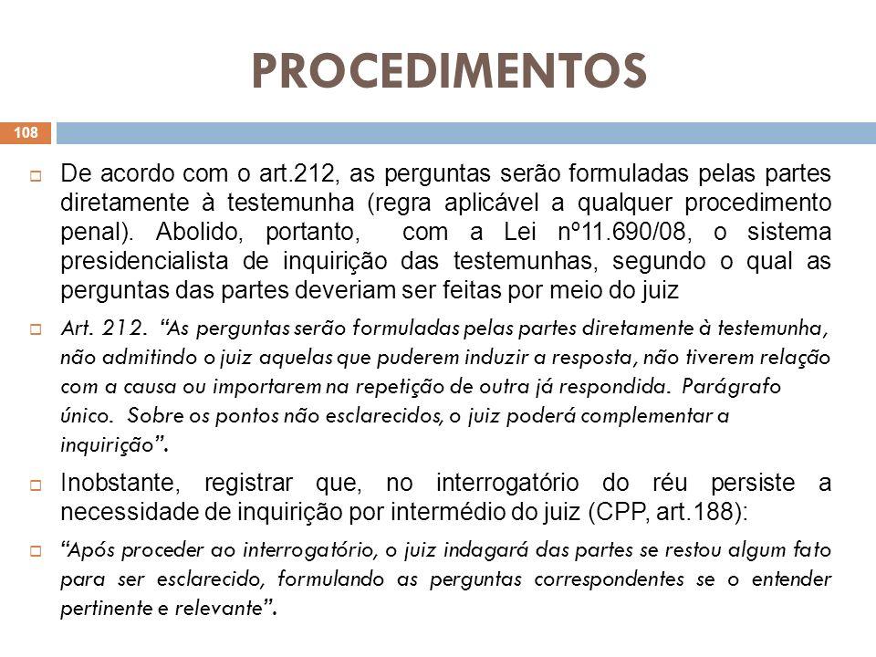 PROCEDIMENTOS De acordo com o art.212, as perguntas serão formuladas pelas partes diretamente à testemunha (regra aplicável a qualquer procedimento pe