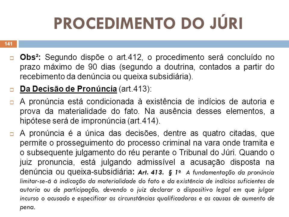 PROCEDIMENTO DO JÚRI Obs²: Segundo dispõe o art.412, o procedimento será concluído no prazo máximo de 90 dias (segundo a doutrina, contados a partir d
