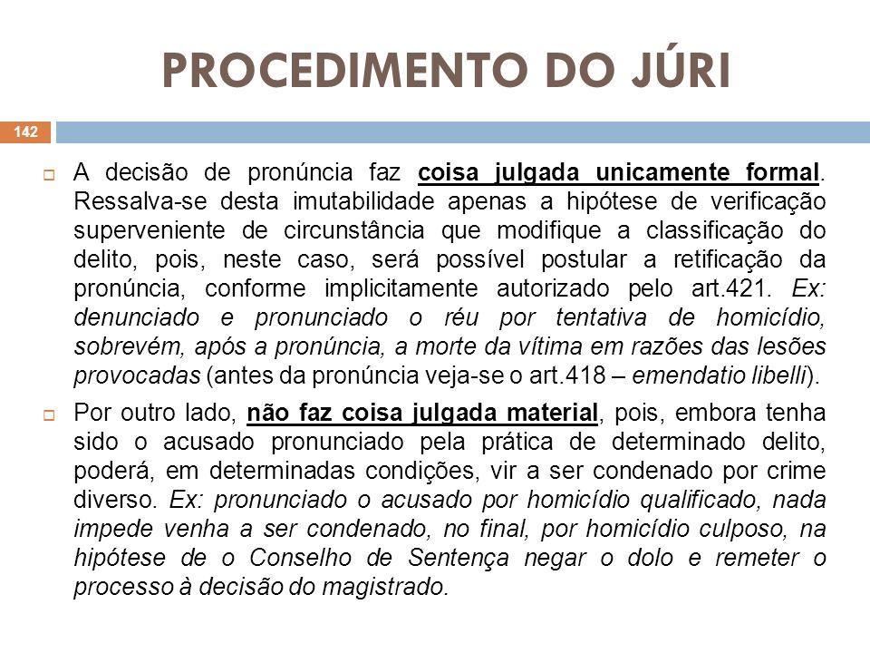 PROCEDIMENTO DO JÚRI Na decisão de pronúncia o juiz se orienta pelo princípio in dubio pro societate, e não pelo in dubio pro reo, pois na dúvida quanto à existência do fato, de sua materialidade e de indícios suficientes de que o acusado seja o seu autor ou partícipe, opta por pronunciá-lo, em prol do interesse social, para não subtrair à apreciação da causa ao Tribunal do Júri, juiz natural dos crimes dolosos contra a vida.