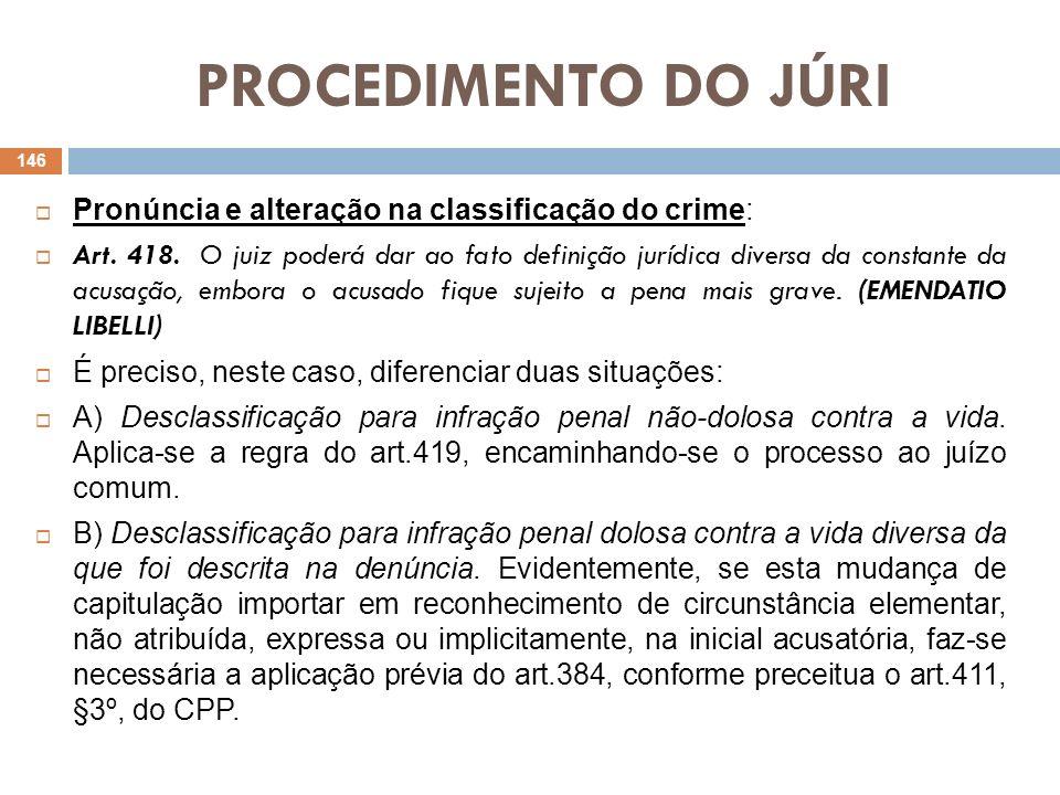 PROCEDIMENTO DO JÚRI Pronúncia e alteração na classificação do crime: Art. 418. O juiz poderá dar ao fato definição jurídica diversa da constante da a
