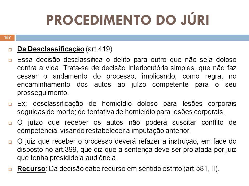 PROCEDIMENTO DO JÚRI Da Desclassificação (art.419) Essa decisão desclassifica o delito para outro que não seja doloso contra a vida. Trata-se de decis