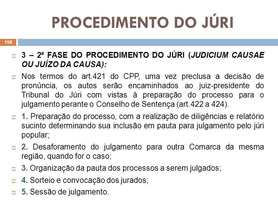 PROCEDIMENTO DO JÚRI 3 – 2ª FASE DO PROCEDIMENTO DO JÚRI (JUDICIUM CAUSAE OU JUÍZO DA CAUSA): Nos termos do art.421 do CPP, uma vez preclusa a decisão