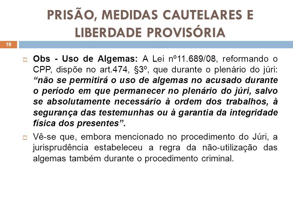 PRISÃO, MEDIDAS CAUTELARES E LIBERDADE PROVISÓRIA Obs - Uso de Algemas: A Lei nº11.689/08, reformando o CPP, dispõe no art.474, §3º, que durante o ple