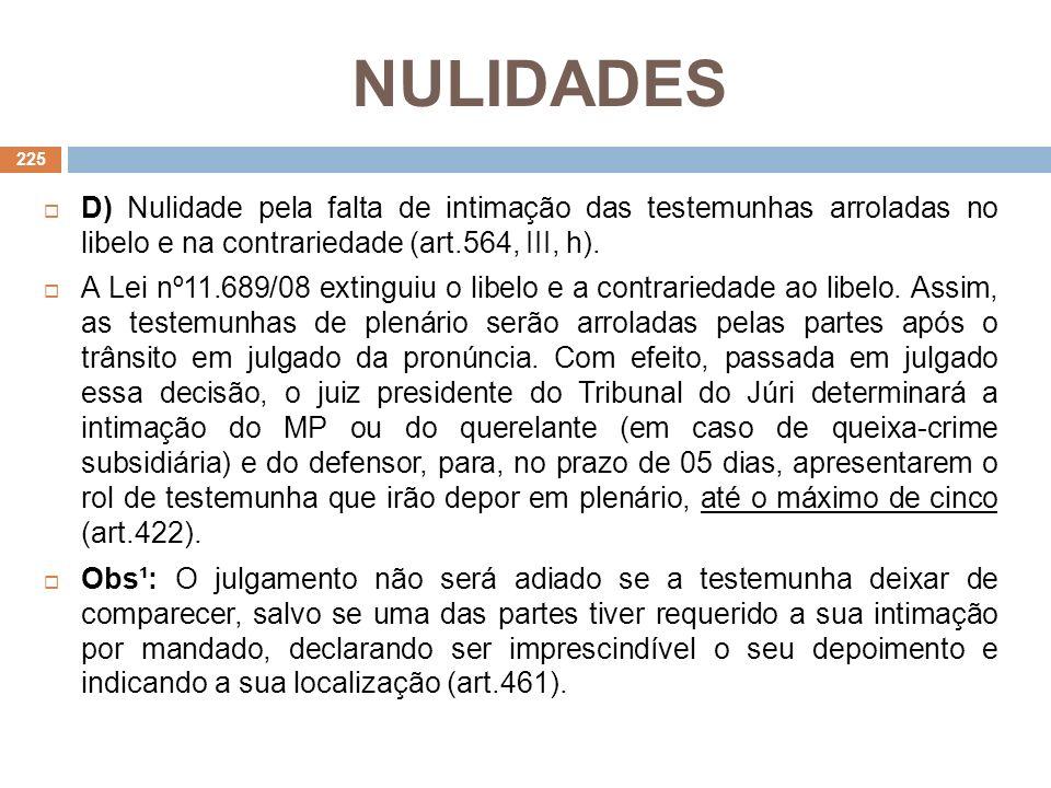 NULIDADES D) Nulidade pela falta de intimação das testemunhas arroladas no libelo e na contrariedade (art.564, III, h). A Lei nº11.689/08 extinguiu o