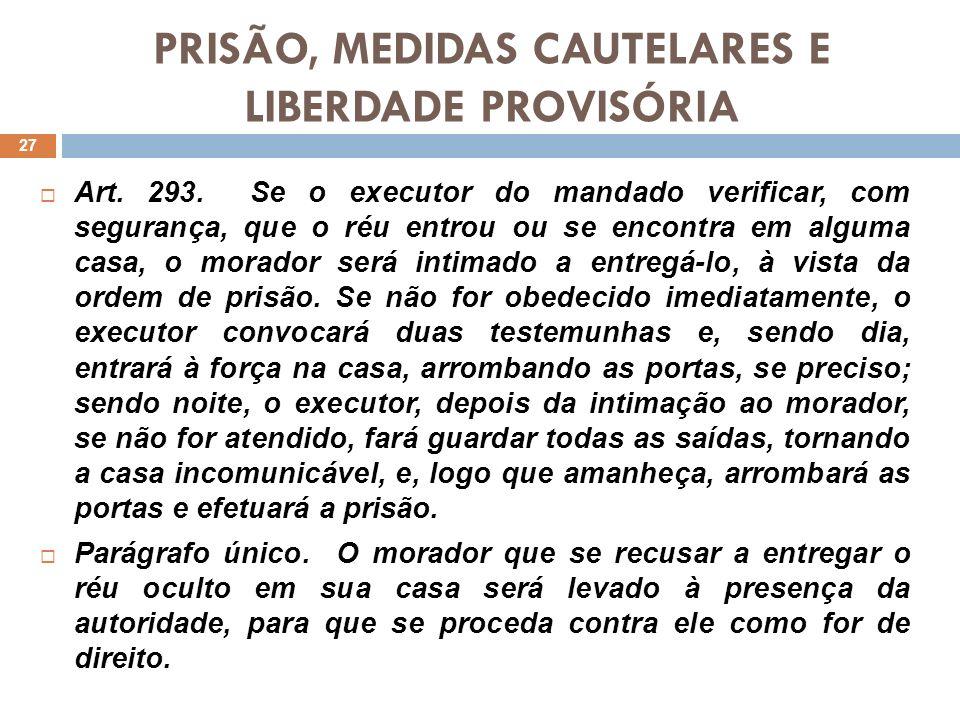 PRISÃO, MEDIDAS CAUTELARES E LIBERDADE PROVISÓRIA Art. 293. Se o executor do mandado verificar, com segurança, que o réu entrou ou se encontra em algu