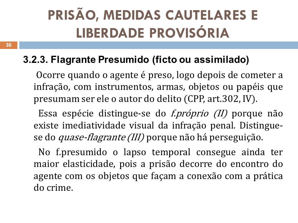 PRISÃO, MEDIDAS CAUTELARES E LIBERDADE PROVISÓRIA 3.2.3. Flagrante Presumido (ficto ou assimilado) Ocorre quando o agente é preso, logo depois de come