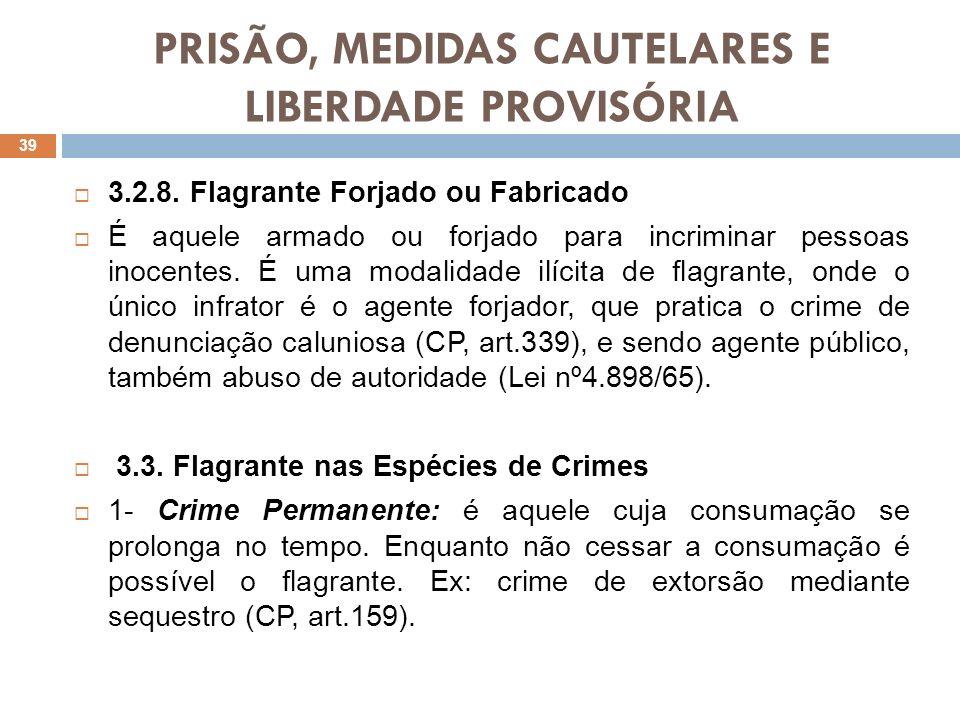 PRISÃO, MEDIDAS CAUTELARES E LIBERDADE PROVISÓRIA 3.2.8. Flagrante Forjado ou Fabricado É aquele armado ou forjado para incriminar pessoas inocentes.