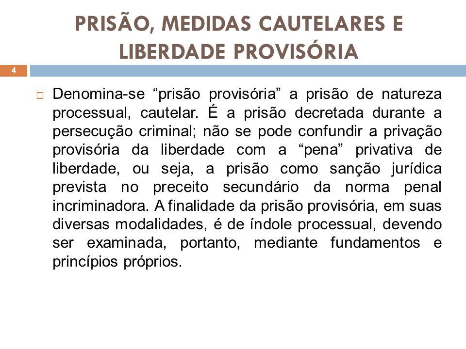 PRISÃO, MEDIDAS CAUTELARES E LIBERDADE PROVISÓRIA Denomina-se prisão provisória a prisão de natureza processual, cautelar. É a prisão decretada durant