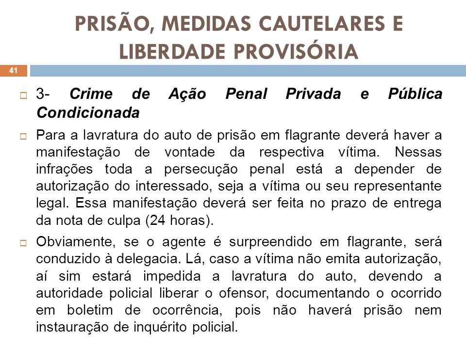 PRISÃO, MEDIDAS CAUTELARES E LIBERDADE PROVISÓRIA 3- Crime de Ação Penal Privada e Pública Condicionada Para a lavratura do auto de prisão em flagrant