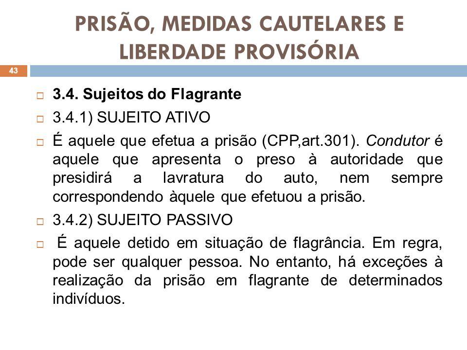 PRISÃO, MEDIDAS CAUTELARES E LIBERDADE PROVISÓRIA 3.4. Sujeitos do Flagrante 3.4.1) SUJEITO ATIVO É aquele que efetua a prisão (CPP,art.301). Condutor