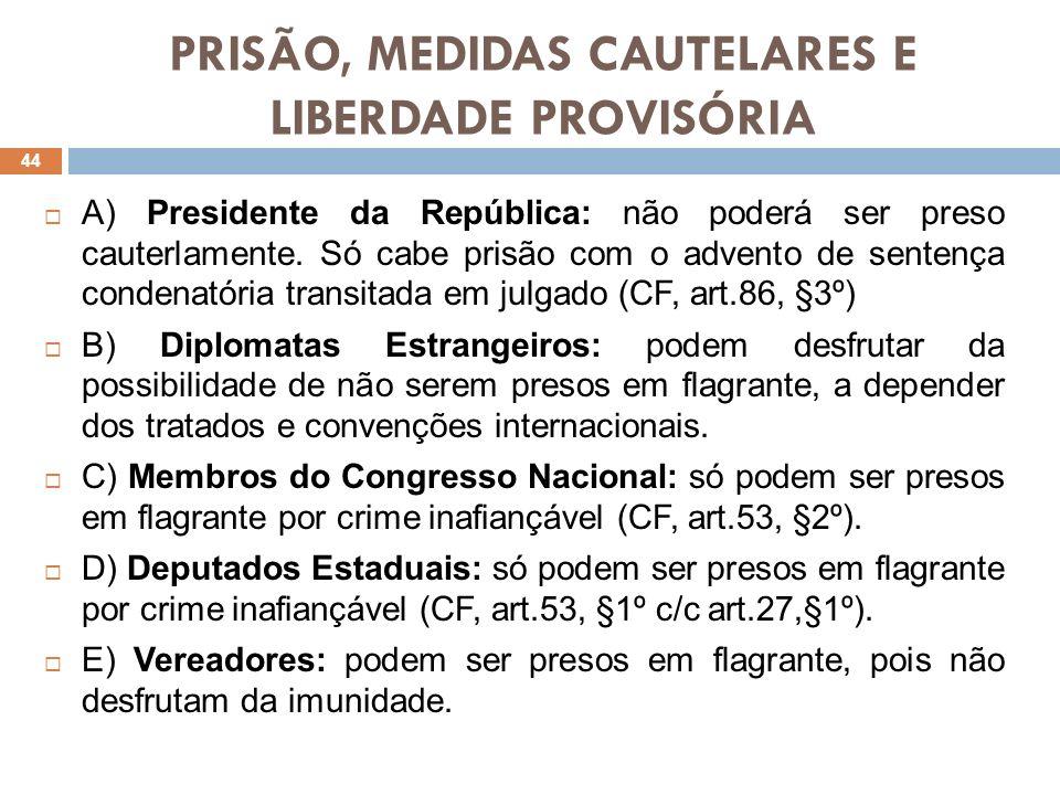 PRISÃO, MEDIDAS CAUTELARES E LIBERDADE PROVISÓRIA F) Magistrados: só poderão ser presos em flagrante por crime inafiançável, devendo a autoridade fazer a imediata comunicação e apresentação do magistrado ao Presidente do respectivo Tribunal (LOMAN,art.33,II).