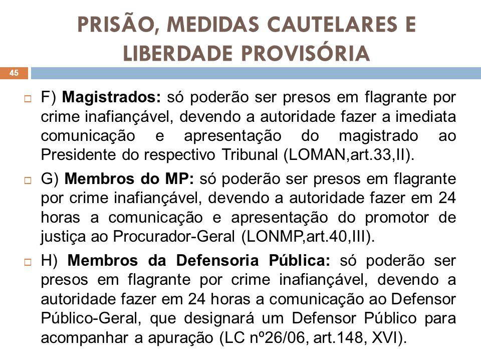 PRISÃO, MEDIDAS CAUTELARES E LIBERDADE PROVISÓRIA F) Magistrados: só poderão ser presos em flagrante por crime inafiançável, devendo a autoridade faze