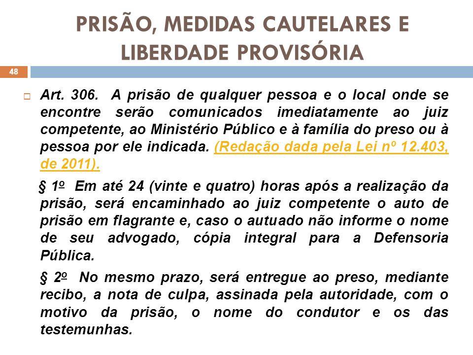 PRISÃO, MEDIDAS CAUTELARES E LIBERDADE PROVISÓRIA Observa-se que a comunicação da prisão ao juiz competente, à família do preso ou da pessoa indicada é direito de base constitucional (art.5º, LXII).