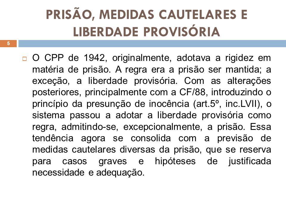 PRISÃO, MEDIDAS CAUTELARES E LIBERDADE PROVISÓRIA O CPP de 1942, originalmente, adotava a rigidez em matéria de prisão. A regra era a prisão ser manti
