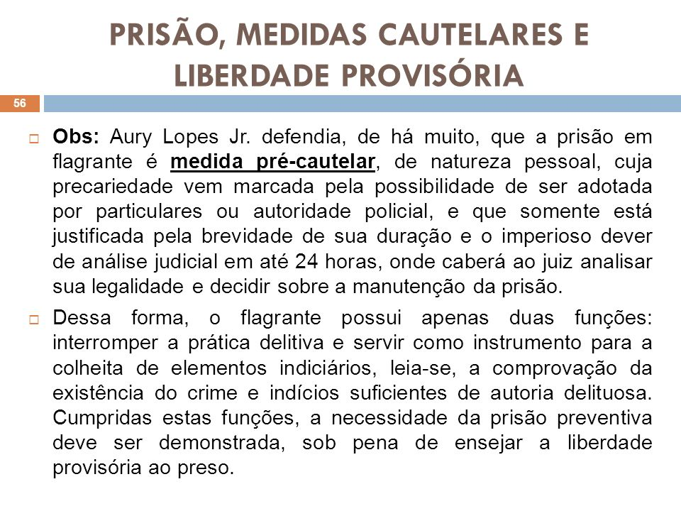 PRISÃO, MEDIDAS CAUTELARES E LIBERDADE PROVISÓRIA Obs: Aury Lopes Jr. defendia, de há muito, que a prisão em flagrante é medida pré-cautelar, de natur
