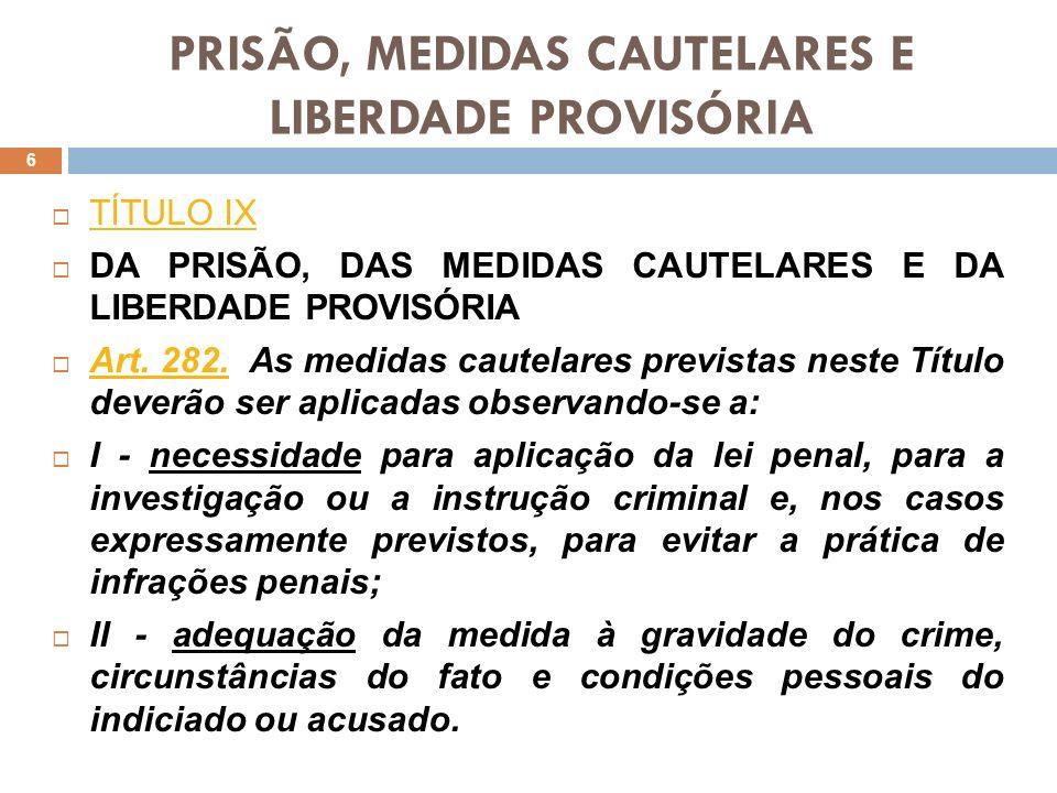 PRISÃO, MEDIDAS CAUTELARES E LIBERDADE PROVISÓRIA TÍTULO IX TÍTULO IX DA PRISÃO, DAS MEDIDAS CAUTELARES E DA LIBERDADE PROVISÓRIA Art. 282. As medidas