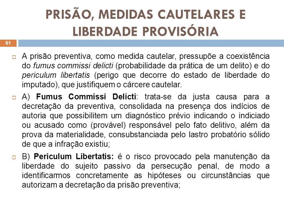 PRISÃO, MEDIDAS CAUTELARES E LIBERDADE PROVISÓRIA A prisão preventiva, como medida cautelar, pressupõe a coexistência do fumus commissi delicti (proba